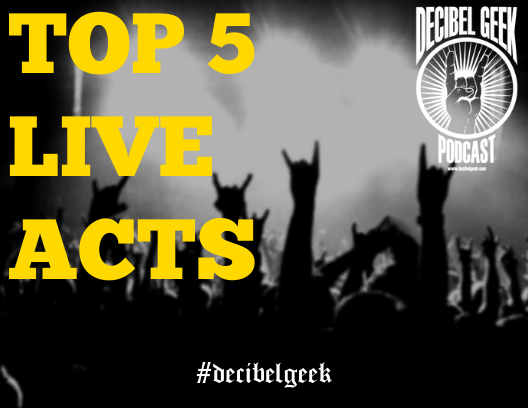 top 5 live acts decibel geek podcast